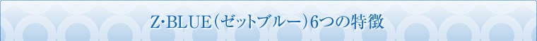Z・BLUE(ゼットブルー)6つの特徴