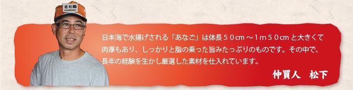 日本海で水揚げされる「あなご」は体長50cm〜1m50cmと大きくて肉厚もあり、しっかりと脂の乗った旨みたっぷりのものです。その中で、長年の経験を生かし厳選した素材を仕入れています。 仲買人 松下