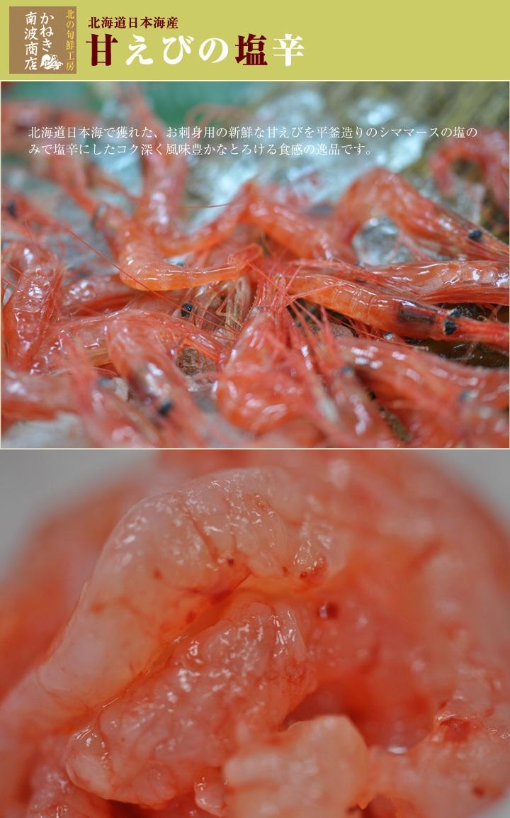 北海道日本海産で獲れた、お刺身用の新鮮な甘えびを平釜造りのシママースの塩のみで塩辛にした コク深く風味豊かなとろける食感の逸品です。
