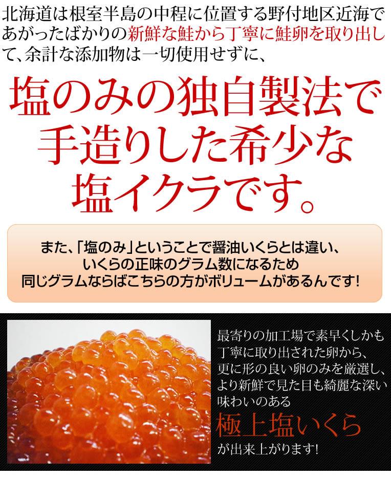あまり聞き慣れないですよね?「塩いくら」って。それもそのはず、一般的に市販されてるイクラとは異なる、天然のままの無添加なんです!北海道は別海町近海で揚がったばかりの、イキのいい鮭から丁寧に取り出した卵を更に厳選。