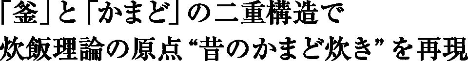 """「釜」と「かまど」の二重構造で炊飯理論の原点""""昔のかまど炊き""""を再現"""