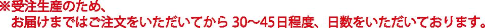 ※受注生産のため、お届けまではご注文をいただいてから30〜45日程度、日数をいただいております。