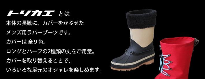 トリカエとは 本体の長靴に、カバーをかぶせたメンズ用ラバーブーツです。カバーは全8色。ロングとハーフの2種類の丈をご用意。カバーを取り替えることで、いろいろな足元のオシャレを楽しめます。