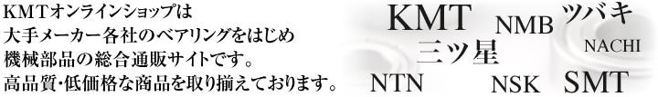 KMT オンラインショップはKMTベアリングをはじめ機械部品を取り扱う通販サイトです