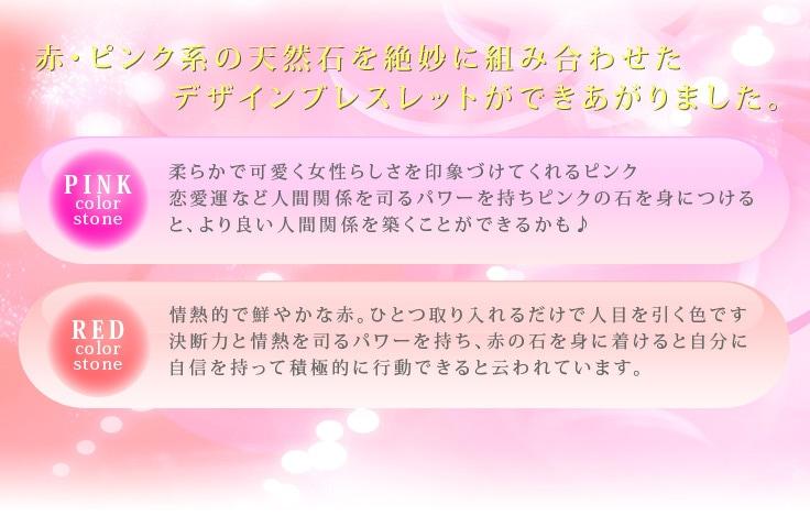 赤・ピンク系の天然石を絶妙に組み合わせたデザインブレスレットができあがりました。-Pink color stone-柔らかで可愛く女性らしさを印象づけてくれるピンク恋愛運など人間関係を司るパワーを持ち
