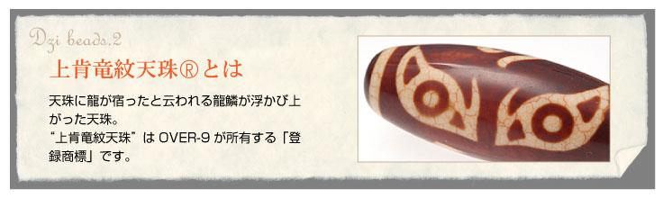上肯竜紋天珠とは天珠に龍が宿ったと云われる龍鱗が浮かび上がった天珠。「上肯竜紋天珠」はOVER-9が所有する「登録商標」です。/