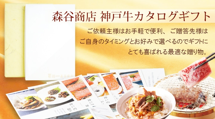 森谷商店神戸牛カタログギフト ご依頼主様はお手軽で便利、ご贈答先様はご自身のタイミングとお好みで選べるのでギフトにとても喜ばれる最適な贈り物。