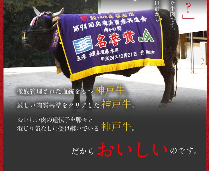 徹底管理された血統を持つ神戸牛。厳しい肉質基準をクリアした神戸牛。おいしい肉の遺伝子を脈々と混じり気なしに受け継いでいる神戸牛。だからおいしいのです。