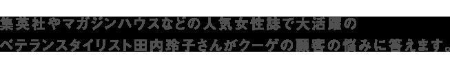 集英社やマガジンハウスなどの人気女性誌で大活躍の ベテランスタイリスト田内玲子さんがクーゲの顧客の悩みに答えます。
