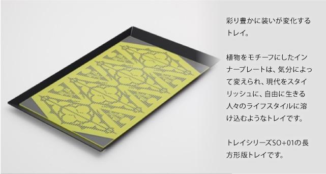 彩り豊かに装いが変化するトレイ。植物をモチーフにしたインナープレートは、気分によって変えられ、現代をスタイリッシュに、自由に生きる人々のライフスタイルに溶け込むようなテーブルです。トレイシリーズSO+01の長方形版トレイです。