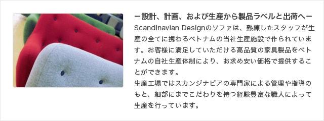 -設計、計画、および生産から製品ラベルと出荷へ- Scandinavian Designのソファは、ベトナムの自社生産体制により、高品質の家具製品をお求め安い価格で提供しています。ベトナム工場ではスカンジナビアの専門家による指導のもと、細部にまでこだわりを持つ経験豊富な職人によって生産を行っています。