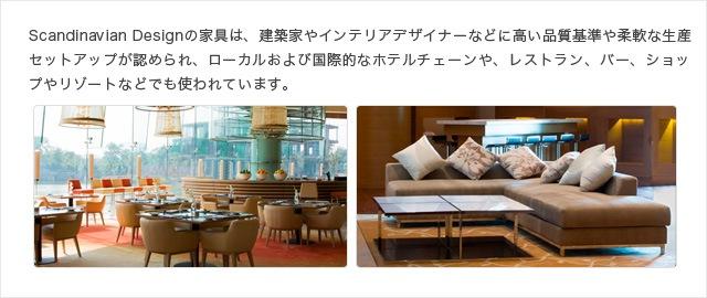 Scandinavian Designの家具は、建築家やインテリアデザイナーなどに高い品質基準や柔軟な生産セットアップが認められ、ローカルおよび国際的なホテルチェーンや、レストラン、バー、ショップやリゾートなどでも使われています。
