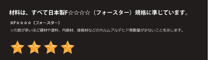 材料は、すべて日本製F☆☆☆☆(フォースター)規格に準じています。