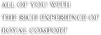 All OF YOU WITH THE RICH EXPERIENCE OF ROYAL COMFORT