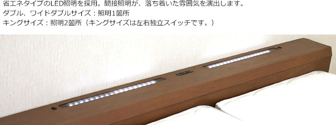 省エネタイプのLED照明を採用。間接照明が、落ち着いた雰囲気を演出します。ダブル、ワイドダブルサイズ:照明1箇所キングサイズ:照明2箇所(キングサイズは左右独立スイッチです。)
