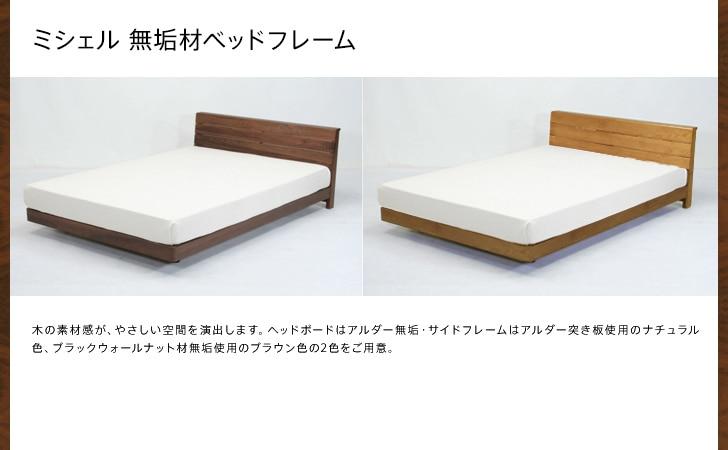 ミシェル 無垢材ベッドフレーム 木の風合いをいかした、シンプルでやさしいデザイン。いろいろな空間にあわせやすく暮らしの中になじみます。高さ調節が2段階でできるので、お部屋にあった使い分けができます。カラーは2色(ナチュラル:アルダー材、ブラウン:ウォルナット材)