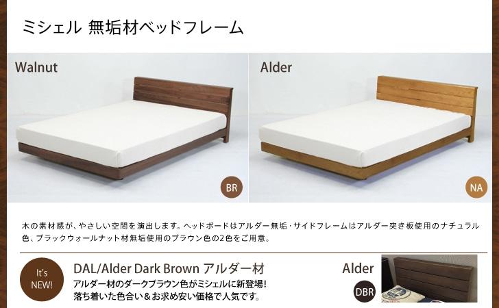 ミシェル 無垢材ベッドフレームは木の風合いをいかした、シンプルでやさしいデザイン。いろいろな空間にあわせやすく暮らしの中になじみます。高さ調節が2段階でできるので、お部屋にあった使い分けができます。カラーは2色(ナチュラル:アルダー材、ブラウン:ウォルナット材)