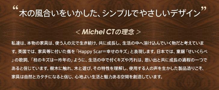 木の風合いをいかした、シンプルでやさしいデザイン < Michel CTの理念 > 私達は、本物の家具は、使う人の元で生き続け、共に成長し、生活の中へ溶け込んでいく物だと考えています。英国では、家具等に付いた傷を「Happy Scar=幸せのキズ」と表現します。日本では、童謡「せいくらべ」の歌詞、「柱のキズは一昨年の」ように、生活の中で付くキズや汚れは、思い出と共に成長の過程の一つであると信じています。樹木に触れ、木と遊び、その特性を理解し、使用する人の声を生かした製品造りこそ、家具は自然とカタチになると信じ、心地よい生活と魅力ある空間を創造しています。