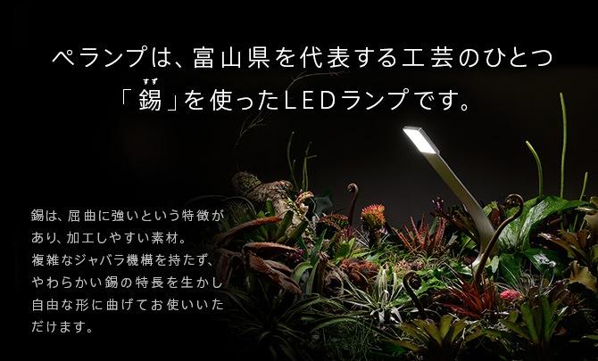ぺランプは、富山県を代表する工芸のひとつ「錫」を使ったLEDランプです。錫は、屈曲に強いという特徴があり、加工しやすい素材。複雑なジャバラ機構を持たず、やわらかい錫の特長を生かし自由な形に曲げてお使いいただけます。