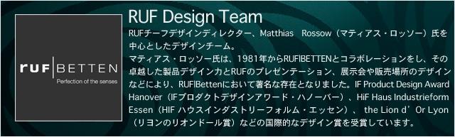 RUF Design Team -ルフ・デザイン・チーム- RUFチーフデザインディレクター、Matthias Rossow(マティアス・ロッソー)氏を中心としたデザインチーム。マティアス・ロッソー氏は、1981年からRUF|BETTENとコラボレーションをし、その卓越した製品デザイン力とRUFのプレゼンテーション、展示会や販売場所のデザインなどにより、RUF|Bettenにおいて著名な存在となりました。IF Product Design Award Hanover(IFプロダクトデザインアワード・ハノーバー)、HiF Haus Industrieform Essen(HIF ハウスインダストリーフォルム・エッセン)、 the Lion d'Or Lyon(リヨンのリオンドール賞)などの国際的なデザイン賞を受賞しています。