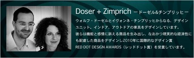 Doser + Zimprich -ドーゼル&チンプリッヒ- ウォルフ・ドーゼルとイヴォンネ・チンプリッヒからなる、デザインユニット。インドア、アウトドアの家具をデザインしています。彼らは機能と感情に訴える商品を生み出し、なおかつ現実的な経済性にも配慮した商品をデザインし、2010年に国際的なデザイン賞 RED DOT DESIGN AWARDS(レッドドット賞)を受賞しています。