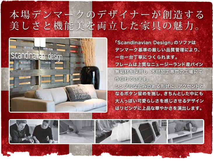 本場デンマークのデザイナーが創造する美しさと機能美を両立した家具の魅力。「Scandinavian Design」のソファはデンマーク基準の厳しい品質管理により、一台一台丁寧につくられます。フレームは上質なニュージーランド産パイン無垢材を採用し、木材加工専門の工場にて作られています。シンプルな丸みのある形状に、アクセントとなるボタン留めを施し、きちんとした中にも大人っぽい可愛らしさを感じさせるデザインはリビングに上品な華やかさを演出します。