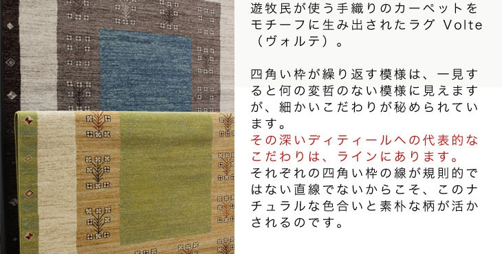 遊牧民が使う手織りのカーペットをモチーフに生み出されたラグ Volte(ヴォルテ)。四角い枠が繰り返す模様は、一見すると何の変哲のない模様に見えますが、細かいこだわりが秘められています。その深いディティールへの代表的なこだわりは、ラインにあります。それぞれの四角い枠の線が規則的ではない直線でないからこそ、このナチュラルな色合いと素朴な柄が活かされるのです。