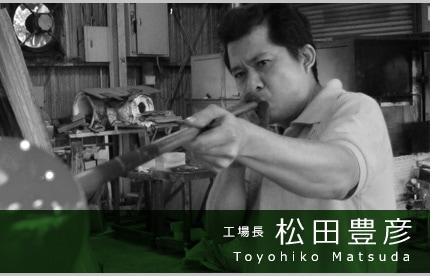 工場長 松田豊彦 Toyohiko Matsuda