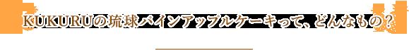 KUKURUの琉球パインアップルケーキって、どんなもの?