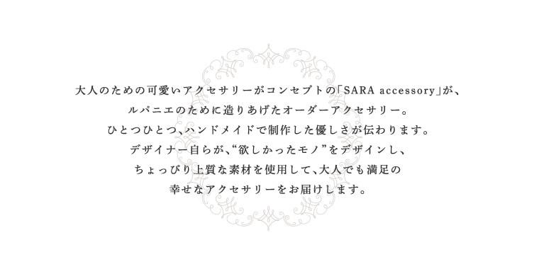 """""""大人のための可愛いアクセサリーがコンセプトの「SARA accessory」が、ルパニエのために造りあげたオーダーアクセサリー。ひとつひとつ、ハンドメイドで制作した優しさが伝わります。デザイナー自らが、""""欲しかったモノ""""をデザインし、ちょっぴり上質な素材を使用して、大人でも満足の幸せなアクセサリーをお届けします。"""