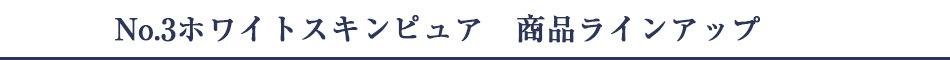 No.3ホワイトスキンピュア 商品ラインアップ