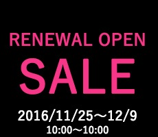 RENEWAL OPEN SALE 2016/11/25〜12/9 10:00〜10:00