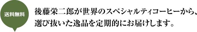 送料無料 後藤栄二郎が世界のスペシャルティコーヒーから、選び抜いた逸品を定期的にお届けします。