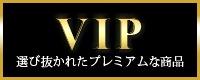 VIP選びかれたプレミアムな商品