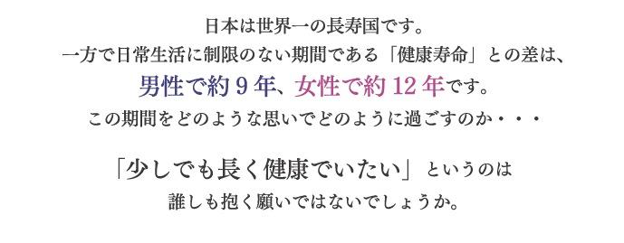 日本は世界一の長寿国です。平均寿命と健康寿命の差は男性で約9年、女性で約12年,認知症を予防して健康寿命を長くしたい