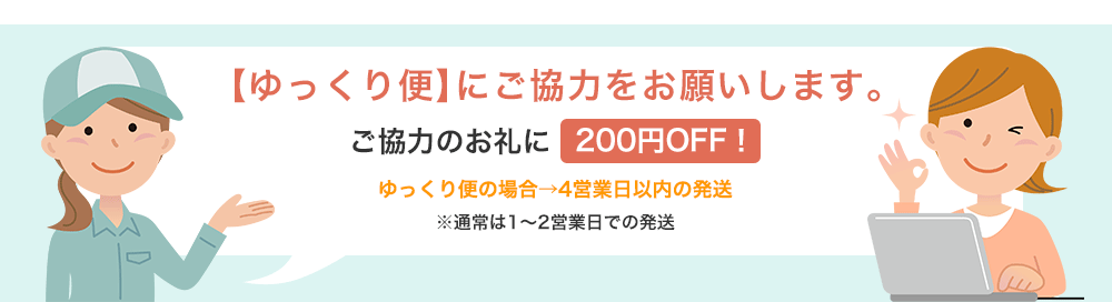 【ゆっくり便】にご協力をお願いします。ご協力のお礼に200円OFF!ゆっくり便の場合→4営業日以内の発送※通常は1〜2営業日での発送