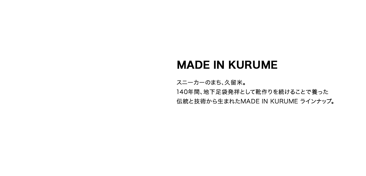 MADE IN KURUME スニーカーのまち、久留米。140年間、地下足袋発祥として靴作りを続けることで養った伝統と技術から生まれたMADE IN KURUME ラインナップ。