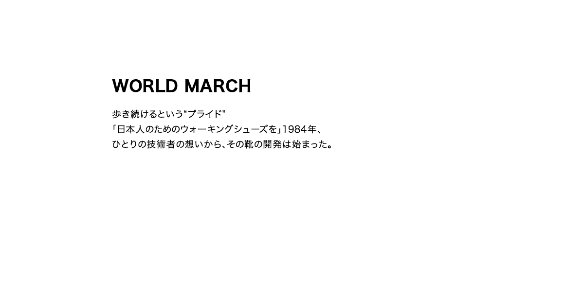 """WORLD MARCH 歩き続けるという""""プライド""""「日本人のためのウォーキングシューズを」1984年、ひとりの技術者の想いから、その靴の開発は始まった。"""