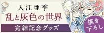 入江亜季「乱と灰色の世界」グッズ