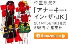 位置原光Z「アナーキー・イン・ザ・JK」/ 2014年5月19日発売 / 555円 / 集英社