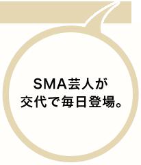 SMA芸人が交代で毎日登場。
