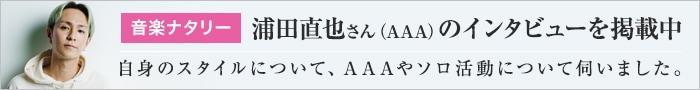 音楽ナタリー 浦田直也さん(AAA)のインタビューを掲載中 自身のスタイルについて、AAAやソロ活動について伺いました。