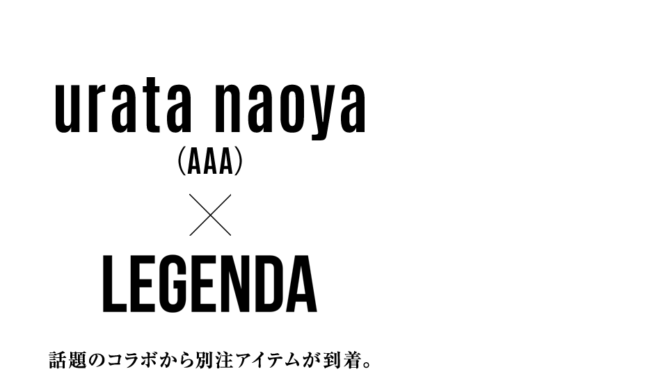 urata naoya(AAA)×LEGENDA 話題のコラボから別注アイテムが到着。