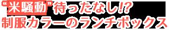 """""""米騒動""""待ったなし!? 制服カラーのランチボックス"""