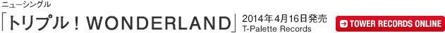 ニューシングル「トリプル!WONDERLAND」/ 2014年4月16日発売 / T-Palette Records