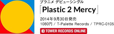プラニメ デビューシングル「Plastic 2 Mercy」2014年9月30日 発売 1080円 / T-Palette Records / TPRC-0105