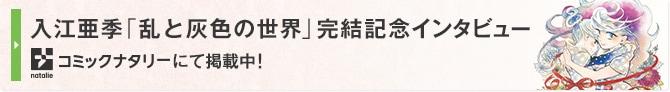 入江亜季「乱と灰色の世界」完結記念インタビュー コミックナタリーにて掲載中!