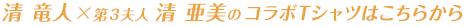 清 竜人×第3夫人 清 亜美のコラボTシャツはこちらから