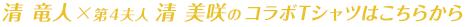 清 竜人×第4夫人 清 美咲のコラボTシャツはこちらから