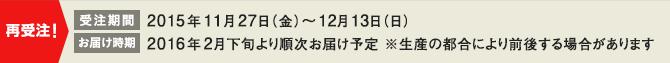 受注期間:2015年11月17日(金)〜12月13日(日) / お届け時期:2016年2月下旬より順次お届け予定 ※生産の都合により前後する場合があります